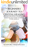 BEGINNERS JOURNEY TO CRYSTAL HEALING: DISCOVER THE MYSTICAL, MAGICAL, AND POTENT HEALING POWER OF CRYSTALS, STONES, MINERALS