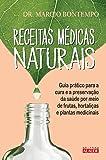Receitas Médicas Naturais. Guia Prático Para a Cura e a Preservação da Saúde por Meio de Frutas, Hortaliças e Plantas Medicinais