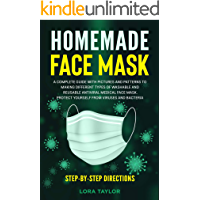 HOMEMADE FACE MASK: A Complete Guide with Pictures and Patterns  to Making Different Types of Washable and Reusable Antiviral Medical Face Mask. Protect Yourself from Viruses and Bacteria.