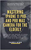 Mastering the iPhone 11 Pro and Pro Max Camera for the Elderly: The Guide for Senior Citizens on Smart Phone Photography…