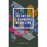 An Art of E-Commerce Marketing : A Step By Step Guide on How to Select The Best Product and Build Customers that Convert…