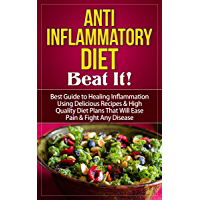 Anti Inflammatory Diet: Beat It! - Best Guide to Healing Inflammation Using Delicious Recipes & High Quality Diet Plans That Will Ease Pain & Fight Any ... Cookbook, Anti Inflammatory Diet Guide)