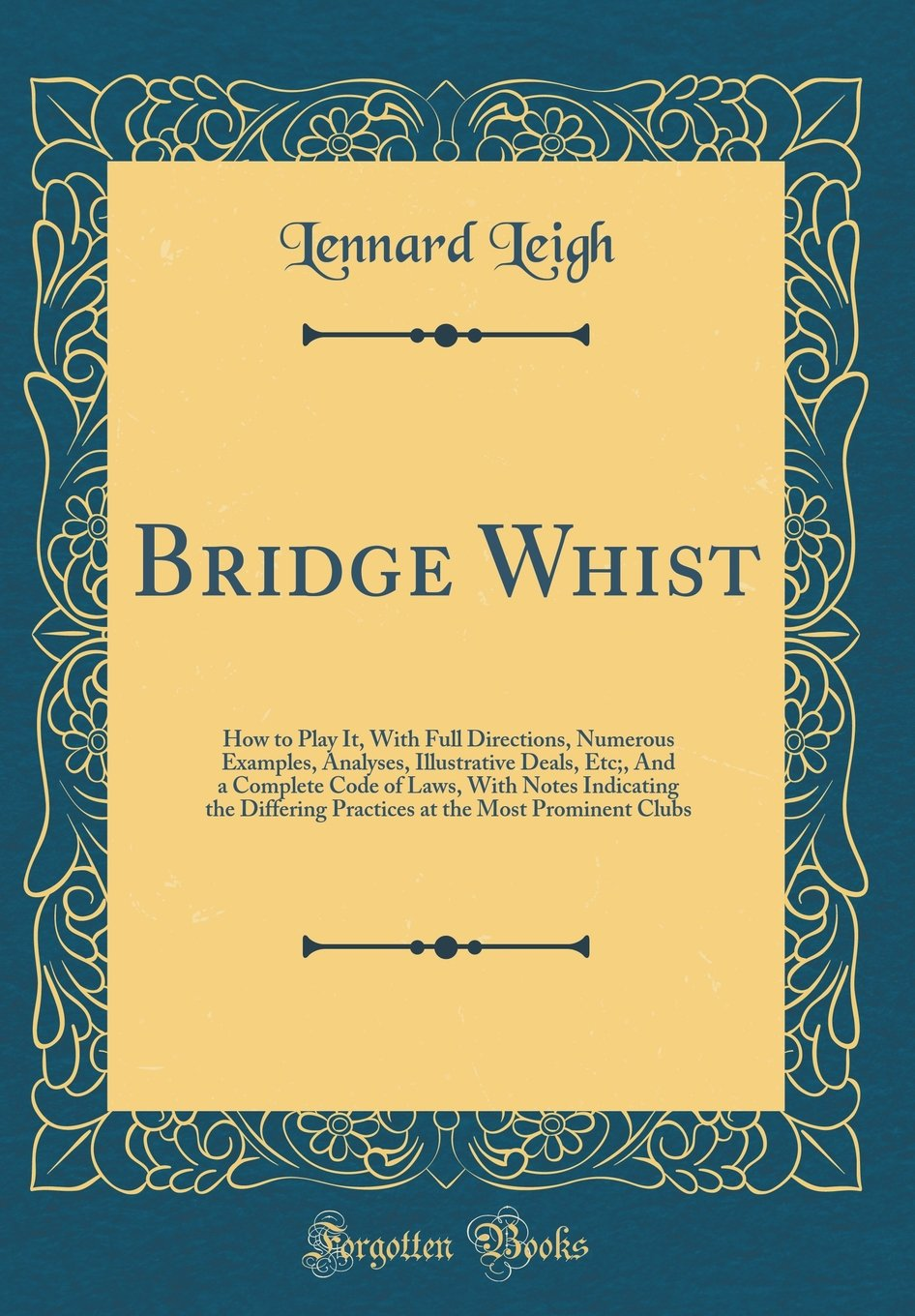 Bridge Whist: How to Play It, With Full Directions, Numerous Examples, Analyses, Illustrative Deals, Etc;, And a Complete Code of Laws, With Notes ... at the Most Prominent Clubs (Classic Reprint) pdf