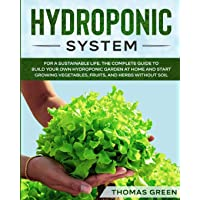Hydroponic System: The Only Gardening System for a Sustainable Life. The Complete Guide to Build Your Own Hydroponic Garden at Home and Start Growing ... and Herbs Without Soil (DIY Hydroponics)