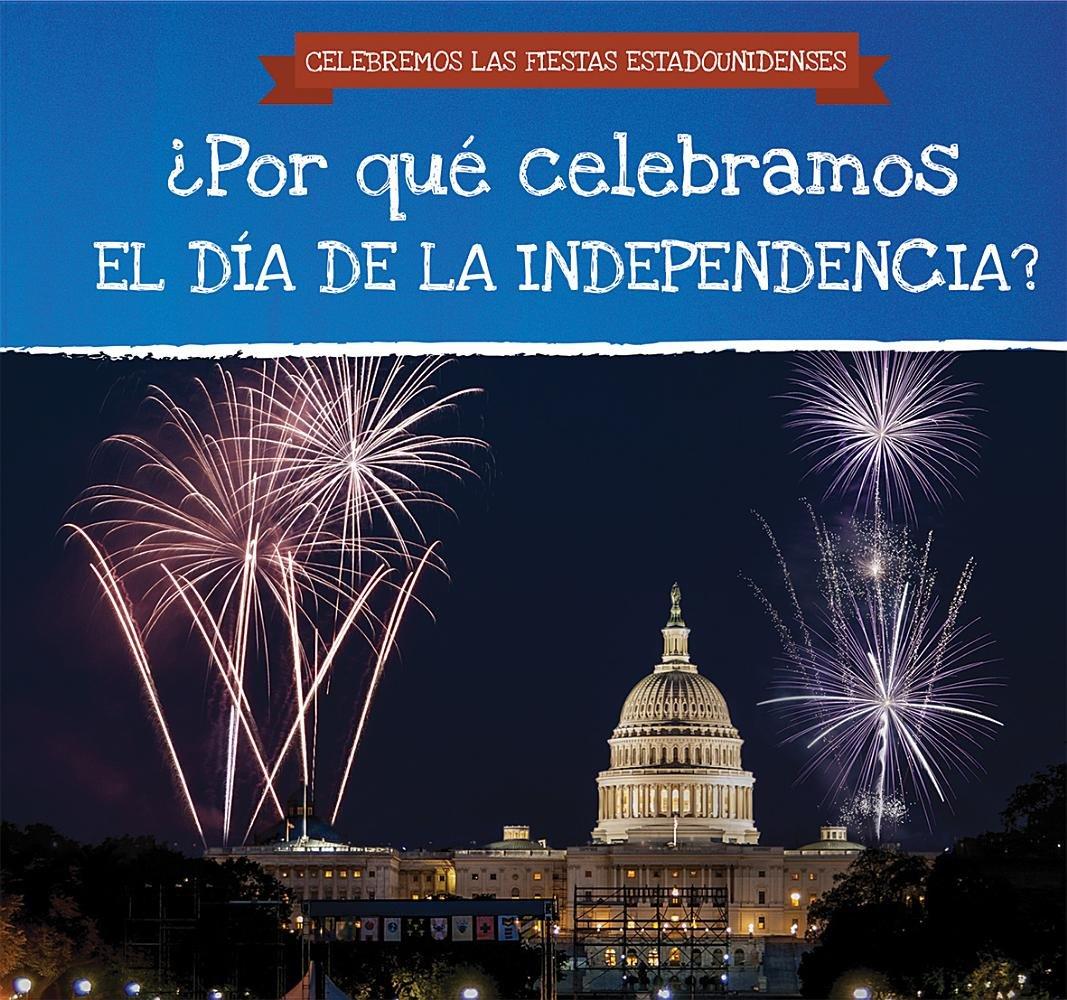 ¿Por qué celebramos El Día De La Independencia? / Why Do We Celebrate Independence Day? (Celebremos Las Fiestas Estadounidenses / Celebrating U.S. Holidays) (Spanish Edition)