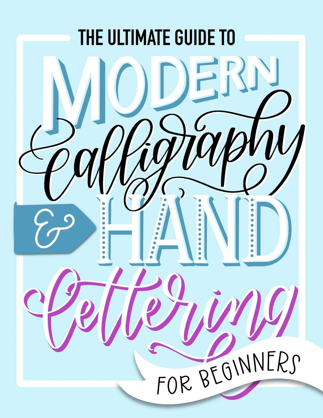 Image for The Ultimate Guide to Modern Calligraphy & Hand Lettering for Beginners: Learn to Letter: A Hand Lettering Workbook with Tips, Techniques, Practice Pages, and Projects