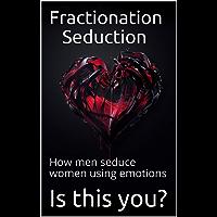 Fractionation Seduction: How men seduce women using emotions (English Edition)
