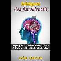Adelgaza Con Autohipnosis: Reprograma Tu Mente Subconsciente Y Mejora Tu Relación Con La Comida