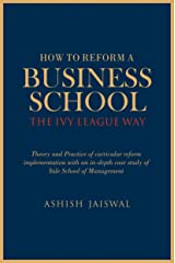 How to Reform a Business School - The Ivy League Way: Theory and Practice of Curricular Reform Implementation with an in-depth Case Study of Yale School of Management Kindle Edition