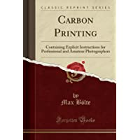 Carbon Printing: Containing Explicit Instructions for Professional and Amateur Photographers (Classic Reprint)