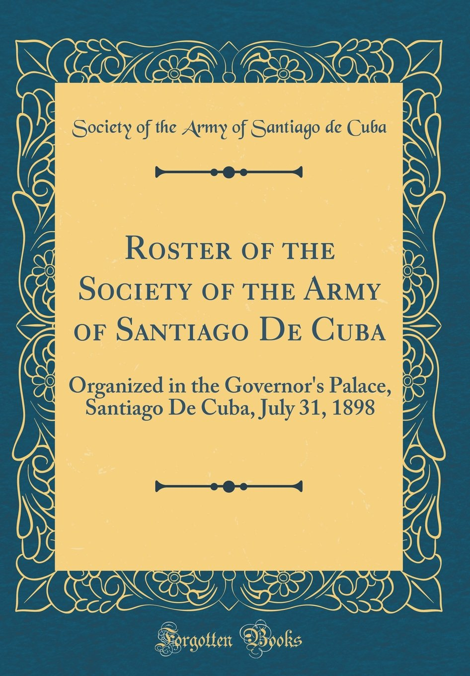 Roster of the Society of the Army of Santiago De Cuba: Organized ...