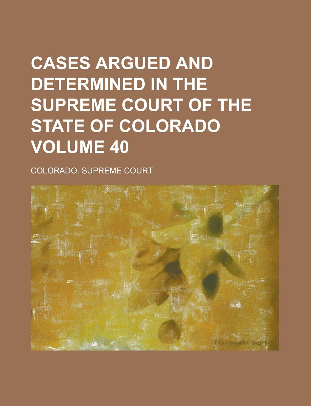 Read Online Cases Argued and Determined in the Supreme Court of the State of Colorado Volume 40 ebook