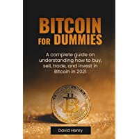 Bitcoin for Dummies: A Complete Guide On Understanding How To Buy, Sell, Trade and Invest In Bitcoin In 2021