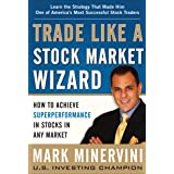 Trade Like a Stock Market Wizard: How to Achieve Super Performance in Stocks in Any Market: How to Achieve Superperformance i
