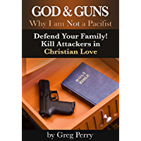 God and Guns: Why I am Not a Pacifist – Kill Your Attackers in Christian Love in Self-Defense When Required