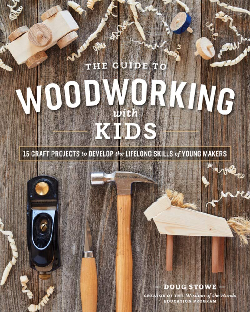 The Guide To Woodworking With Kids Craft Projects To Develop The Lifelong Skills Of Young Makers Stowe Doug 9781951217235 Amazon Com Books