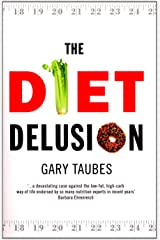 The Diet Delusion: Challenging the Conventional Wisdom on Diet, Weight Loss and Disease Paperback