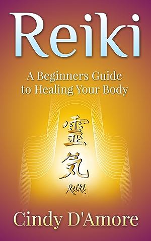 Reiki Healing: Reiki Healing; A Beginners Guide to Healing Your Body (Reiki for Beginners; Chakra for Beginners Book 1)