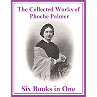 The Collected Works of Phoebe Palmer: Six Books in One