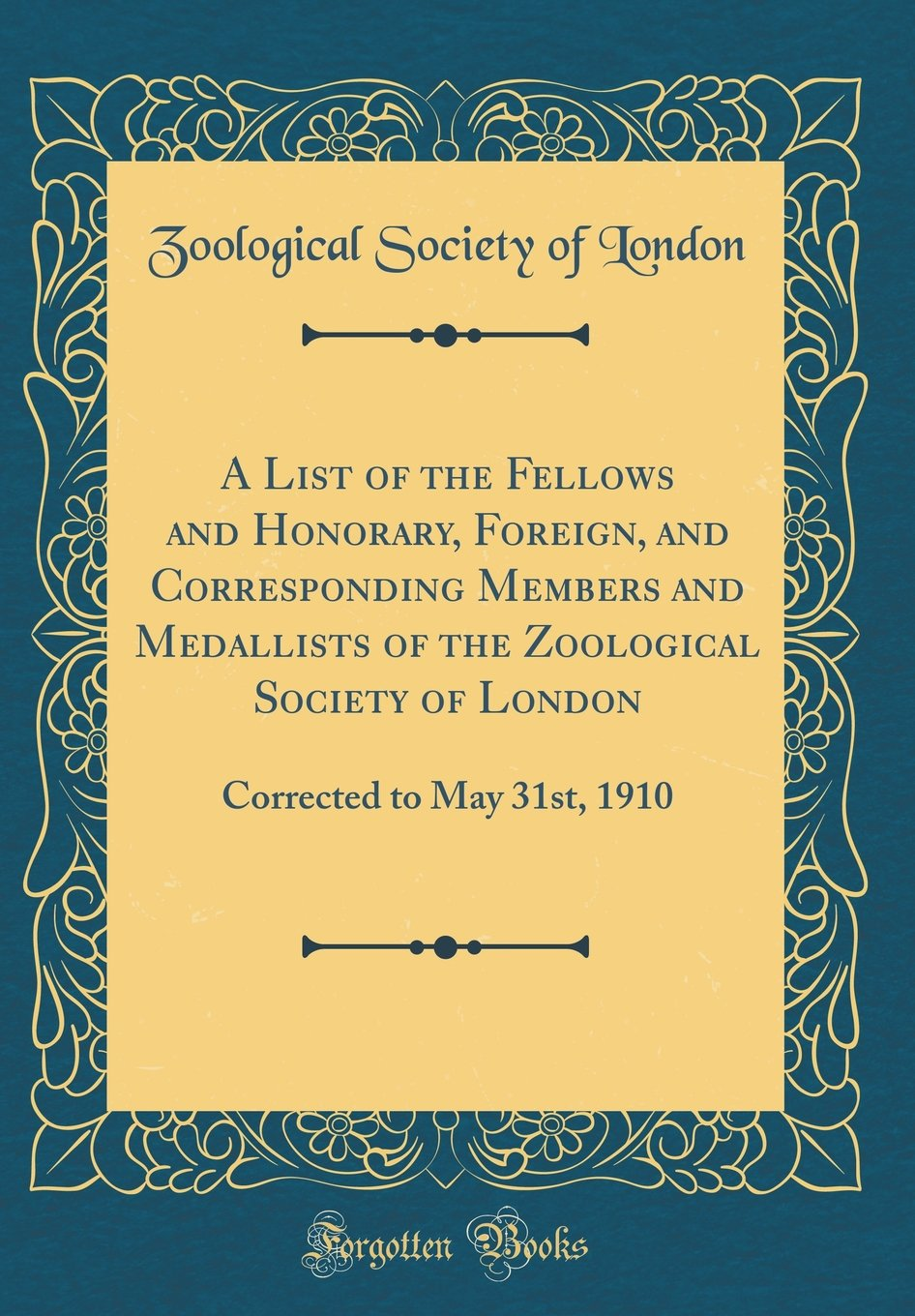 Read Online A List of the Fellows and Honorary, Foreign, and Corresponding Members and Medallists of the Zoological Society of London: Corrected to May 31st, 1910 (Classic Reprint) pdf epub