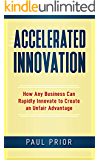 Accelerated Innovation: How Any Business Can Rapidly Innovate to Create an Unfair Advantage