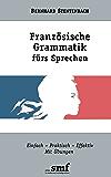 Französische Grammatik fürs Sprechen: Einfach-Praktisch-Effektiv. Mit Übungen