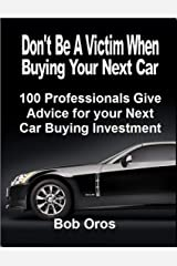Don't Be a Victim When Buying Your Next Car: 100 Professionals Give Advice for Your Next Car Buying Investment Kindle Edition