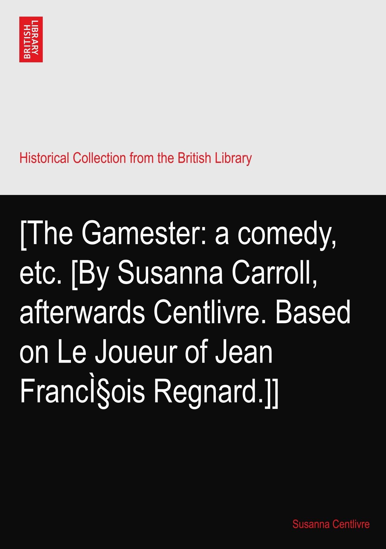 [The Gamester: a comedy, etc. [By Susanna Carroll, afterwards Centlivre.  Based on Le Joueur of Jean François Regnard.]]: Susanna Centlivre:  Amazon.com: ...