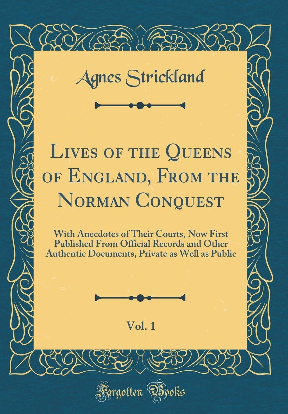 Lives of the Queens of England, From the Norman Conquest, Vol. 1: With Anecdotes of Their Courts, Now First Published From Official Records and Other Private as Well as Public (Classic Reprint) pdf epub