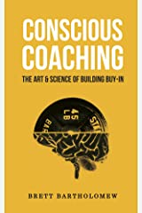 Conscious Coaching: The Art and Science of Building Buy-In Kindle Edition
