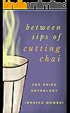 between sips of cutting chai: 2nd haiku anthology from IN haiku Mumbai (IN haiku anthologies)