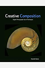 Creative Composition: Digital Photography Tips & Techniques Kindle Edition
