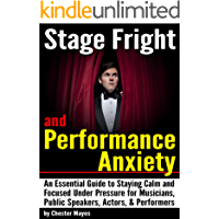 Stage Fright and Performance Anxiety: An Essential Guide to Staying Calm and Focused Under Pressure - ( How to Overcome Stage Fright and Performance Anxiety )