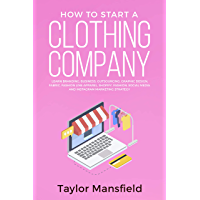 How to Start a Clothing Company: Learn Branding, Business, Outsourcing, Graphic Design, Fabric, Fashion Line Apparel…