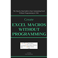Create Excel Macros Without Programming: The Step-by-Step Guide to Start Automating Excel Without Programming in VBA (Excel Macros for Beginners Book 2)