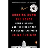 Burning Down the House: Newt Gingrich and the Rise of the New Republican Party