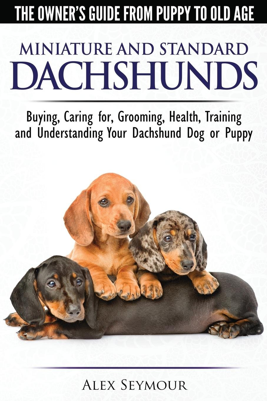 Dachshunds - The Owner's Guide From Puppy To Old Age - Choosing, Caring for, Grooming, Health, Training and Understanding Your Standard or Miniature Dachshund Dog