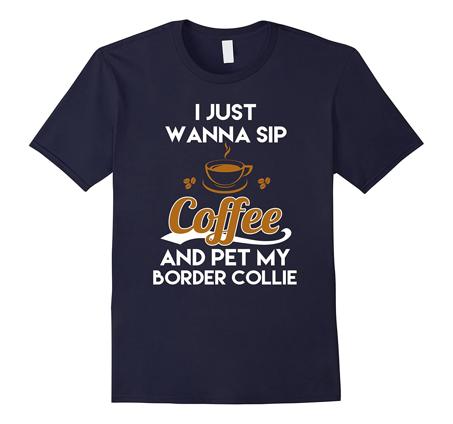 I Just Want To Sip Coffee & Pet My Border Collie Funny Dog Lover T-Shirt-azvn