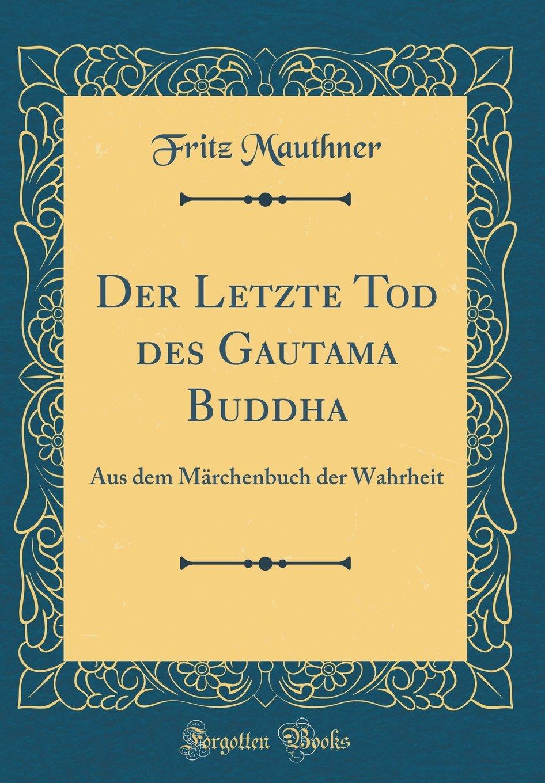 Der Letzte Tod des Gautama Buddha: Aus dem Märchenbuch der Wahrheit (Classic Reprint)