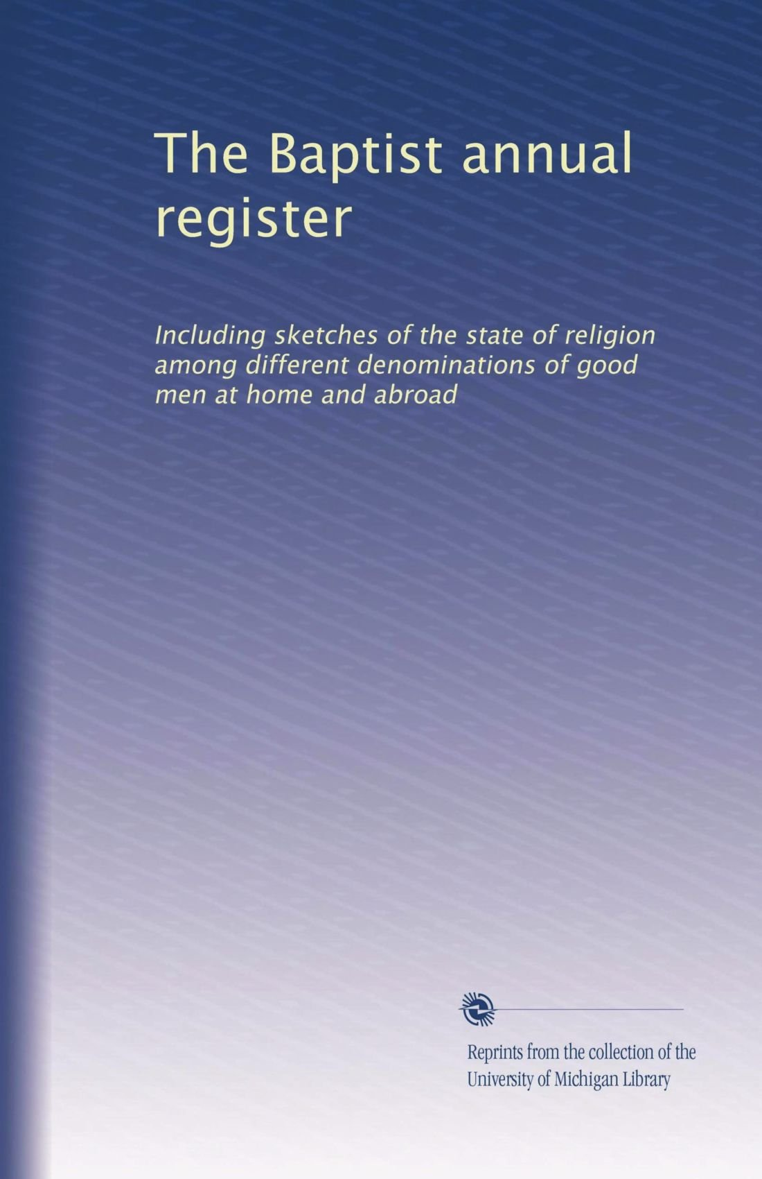 Download The Baptist annual register: Including sketches of the state of religion among different denominations of good men at home and abroad pdf