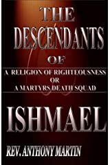 THE DESCENDANTS OF ISHMAEL: A RELIGION OF RIGHTEOUSNESS OR A MARTYRS DEATH SQUAD Kindle Edition