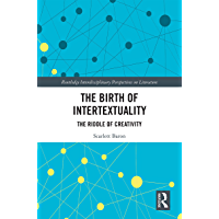 The Birth of Intertextuality: The Riddle of Creativity (Routledge Interdisciplinary Perspectives on Literature Book 104)