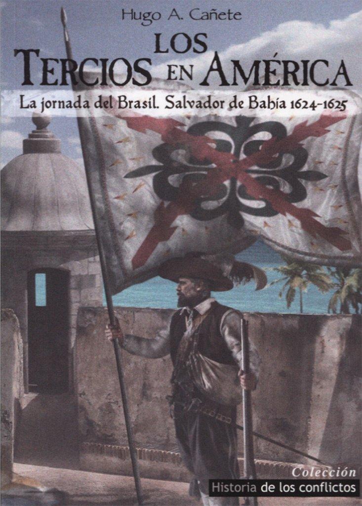 Los Tercios en América: La jornada de Brasil, Salvador de Bahía 1624-1625 Historia de los conflictos: Amazon.es: Cañete Carrasco, Hugo Álvaro: Libros