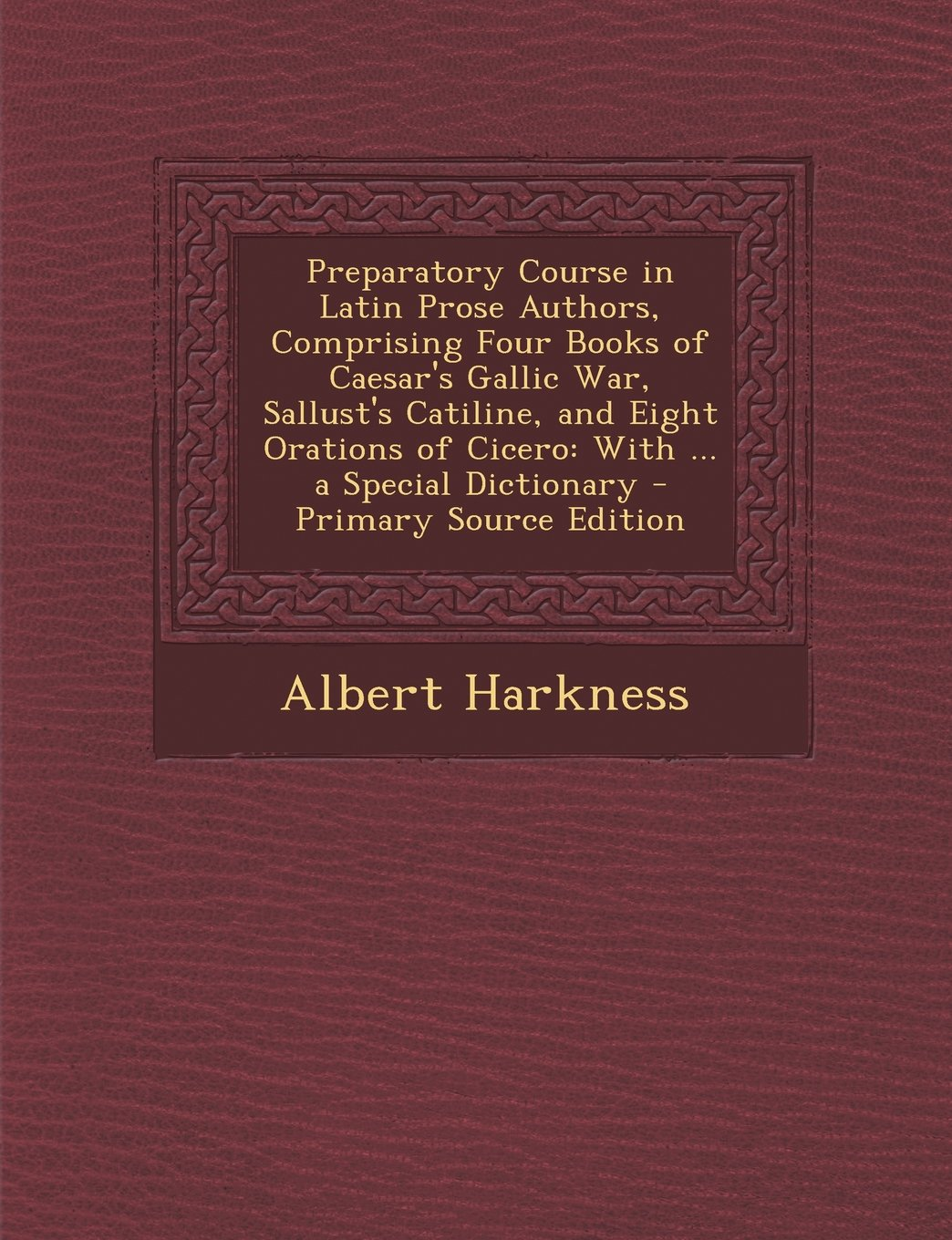 Preparatory Course in Latin Prose Authors, Comprising Four Books of Caesar's Gallic War, Sallust's Catiline, and Eight Orations of Cicero: With ... a Special Dictionary (Latin Edition) pdf