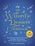 The Wizard's Dessert Cookbook: Magical Recipes Inspired by Harry Potter, The Hobbit, Fantastic Beasts, The Chronicles of…