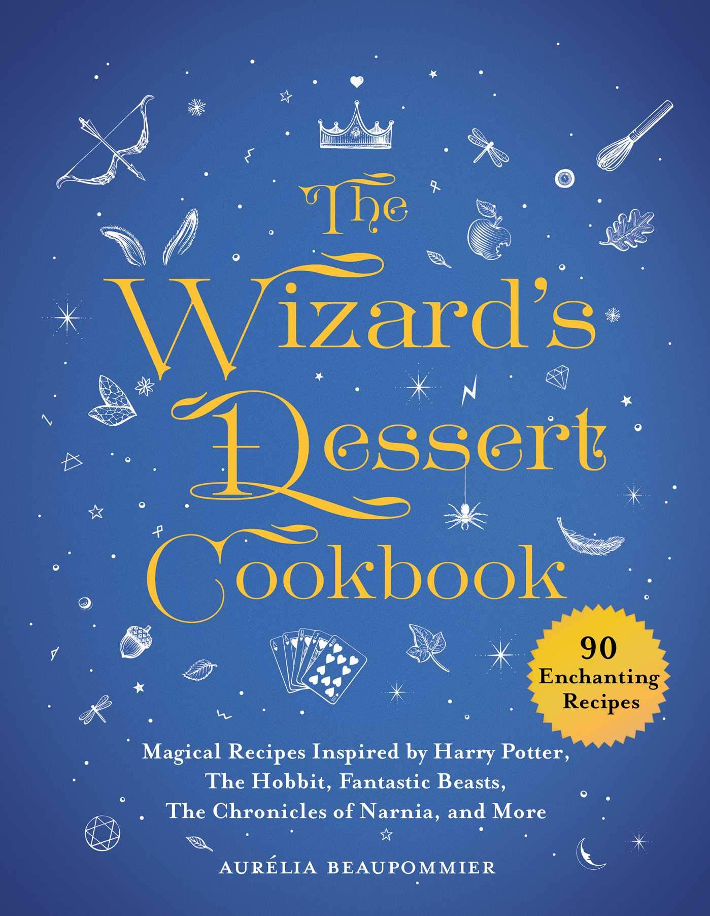 The Wizard's Dessert Cookbook  Magical Recipes Inspired By Harry Potter The Lord Of The Rings Fantastic Beasts The Chronicles Of Narnia And More