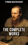 THE COMPLETE WORKS OF FYODOR DOSTOYEVSKY: Novels, Short Stories & Autobiographical Writings (Crime and Punishment, The Idiot, Notes from Underground, The Brothers Karamazov…) (English Edition)