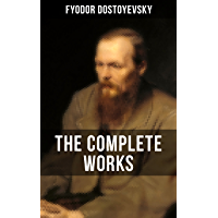 THE COMPLETE WORKS OF FYODOR DOSTOYEVSKY: Novels, Short Stories & Autobiographical Writings (Crime and Punishment, The Idiot, Notes from Underground, The Brothers Karamazov…)