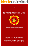 Spinning Straw Into Gold: The Art of Creating Money (Communion of Light Book of Ideas 1)