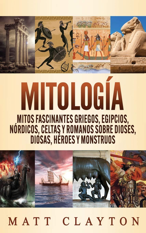 Mitología Mitos Fascinantes Griegos Egipcios Nórdicos Celtas Y Romanos Sobre Dioses Diosas Héroes Y Monstruos Amazon Es Clayton Matt Libros